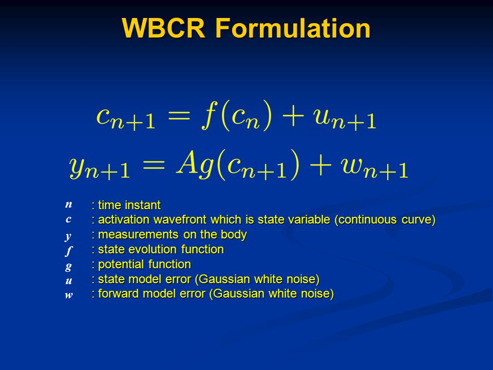 : time instant : activation wavefront which is state variable (continuous curve) : measurements on the body : state evolution function : potential function : state model error (Gaussian white noise) : forward model error (Gaussian white noise) ncnc yfguwyfguw WBCR Formulation