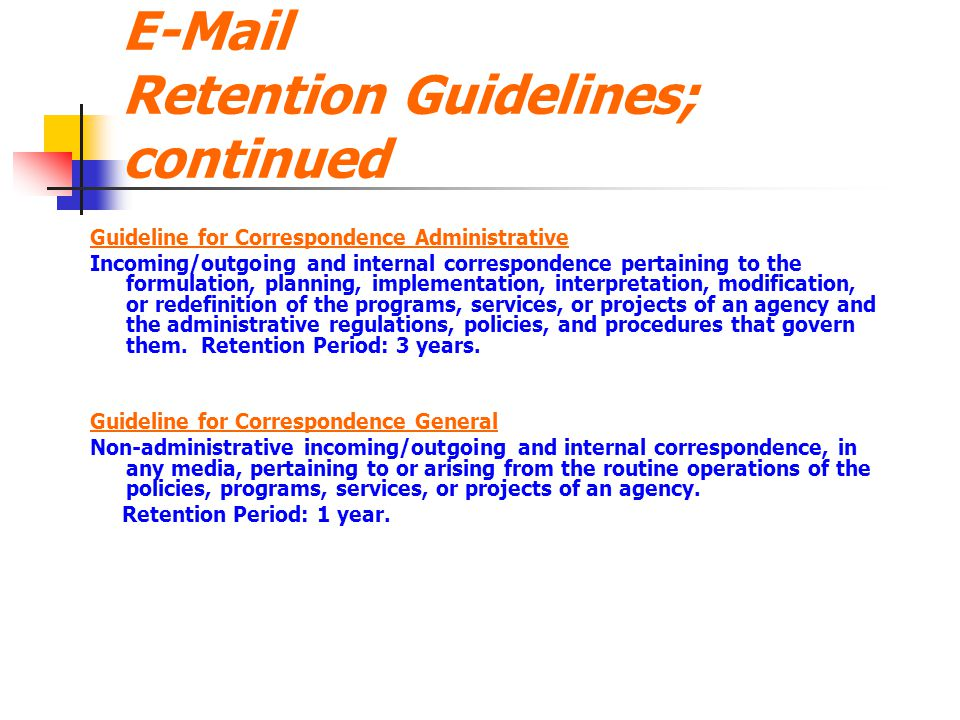 E-Mail Retention Guidelines; continued Guideline for Correspondence Administrative Incoming/outgoing and internal correspondence pertaining to the for