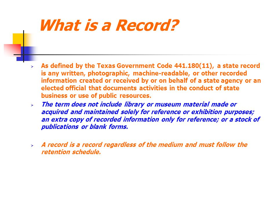 What is a Record?  As defined by the Texas Government Code 441.180(11), a state record is any written, photographic, machine-readable, or other recor