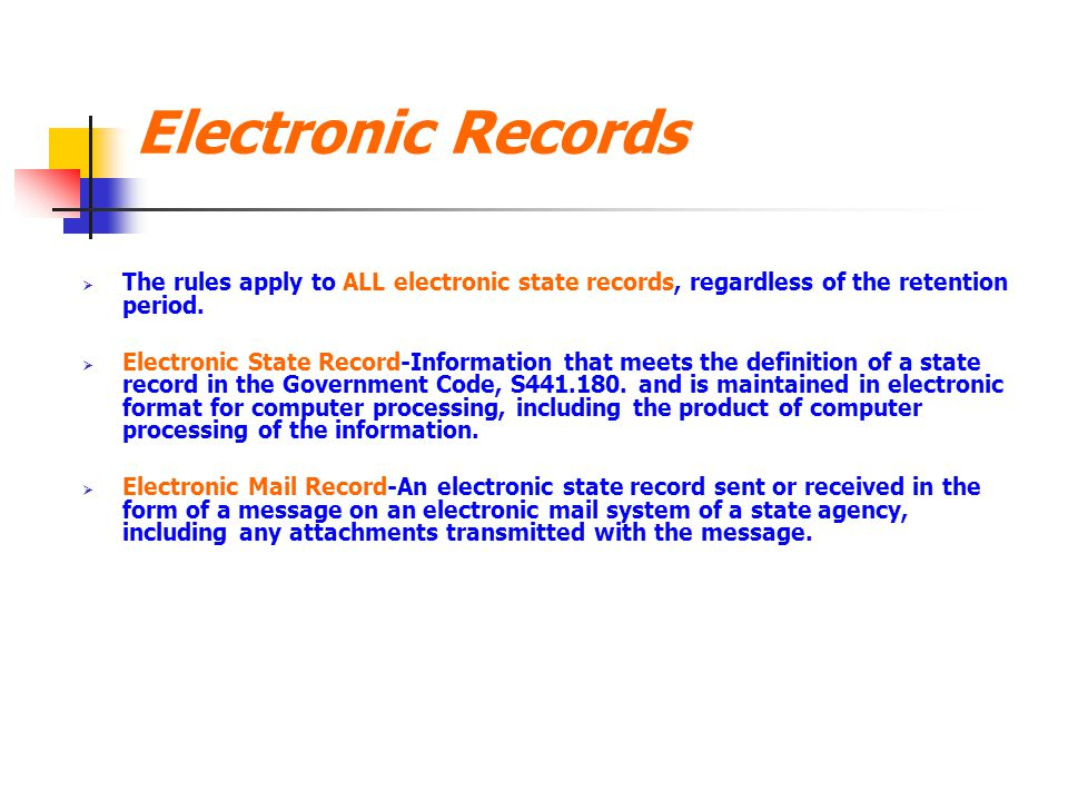 Electronic Records; continued  Ensure that electronic state record and any software, hardware and documentation, including maintenance documentation, required to retrieve and read the electronic state record are retained as long as the approved retention period for the record and disposed of in accordance with the university certified Records Retention Schedule.