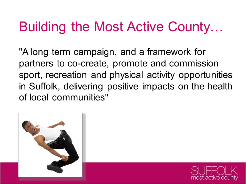 Building the Most Active County… A long term campaign, and a framework for partners to co-create, promote and commission sport, recreation and physical activity opportunities in Suffolk, delivering positive impacts on the health of local communities