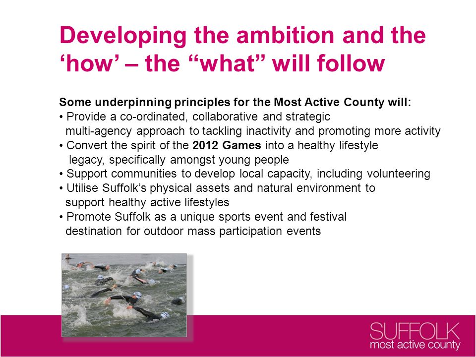 Developing the ambition and the 'how' – the what will follow Some underpinning principles for the Most Active County will: Provide a co-ordinated, collaborative and strategic multi-agency approach to tackling inactivity and promoting more activity Convert the spirit of the 2012 Games into a healthy lifestyle legacy, specifically amongst young people Support communities to develop local capacity, including volunteering Utilise Suffolk's physical assets and natural environment to support healthy active lifestyles Promote Suffolk as a unique sports event and festival destination for outdoor mass participation events