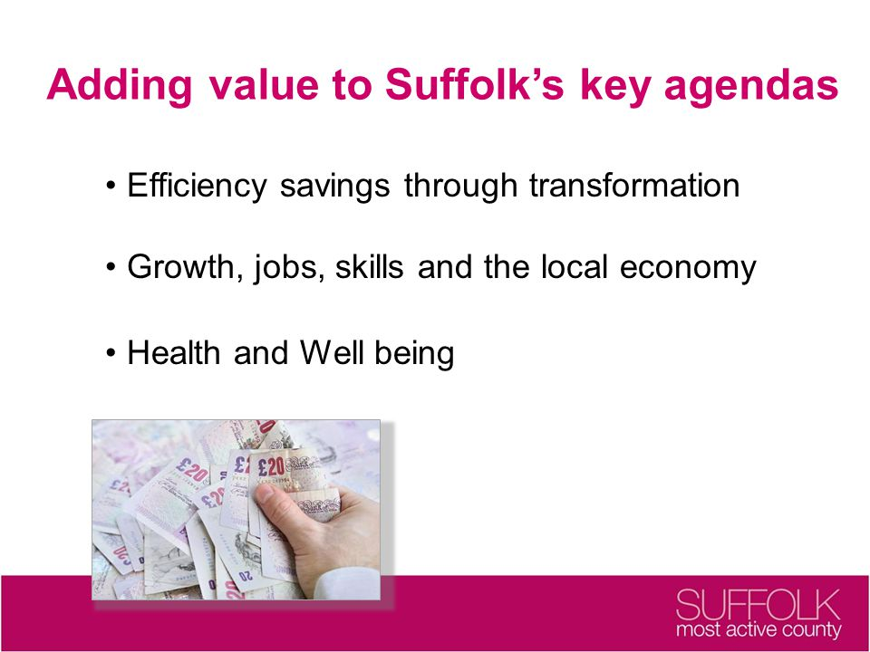 Adding value to Suffolk's key agendas Efficiency savings through transformation Growth, jobs, skills and the local economy Health and Well being