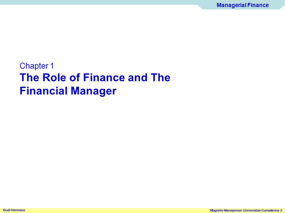 Managerial Finance Magister Manajemen-Universitas Gunadarma-13 Budi Hermana The Managerial Finance Function Goal of The Financial Manager The Role of Ethics Ethics – Standard of conduct or moral judgement example Corporate Ethics Guidelines and Policies Ethics and share price Issues Update http://www.cfainstitute.org Good Corporate Governance Corporate Social Responsibility Certified Financial Analyst http://www.kpk.go.id/modules/edito/content.php?id=27 http://www.bi.go.id/NR/rdonlyres/2246113B-DC63-4731-8558-3693A6254962/3449/pbi8406.pdf Responsibility Fairness Transparency Accountability www.fcgi.or.id http://www.goodyear-indonesia.com/social_responsibility.html http://www.telkom.co.id/pojok-media/siaran-pers/telkom-memperoleh-penghargaan-corporate- social-responsibility.html