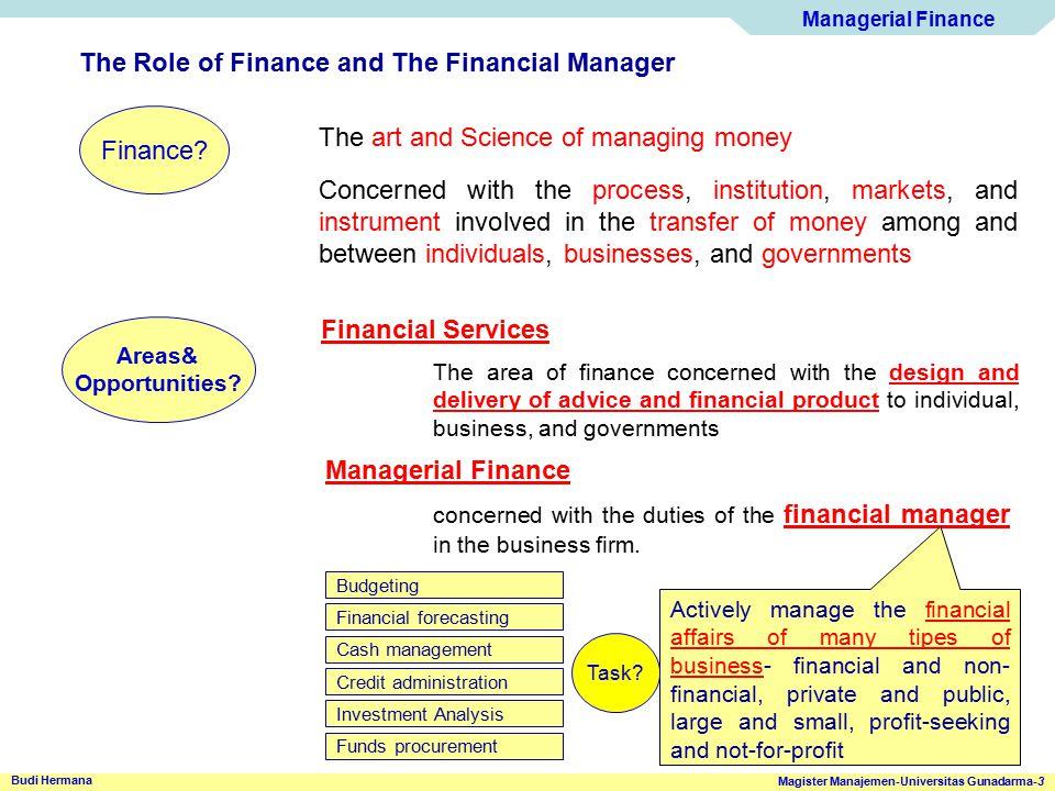 Managerial Finance Magister Manajemen-Universitas Gunadarma-3 Budi Hermana The Role of Finance and The Financial Manager Finance? The art and Science