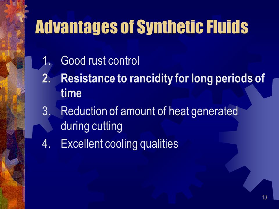 13 Advantages of Synthetic Fluids 1.Good rust control 2.Resistance to rancidity for long periods of time 3.Reduction of amount of heat generated during cutting 4.Excellent cooling qualities