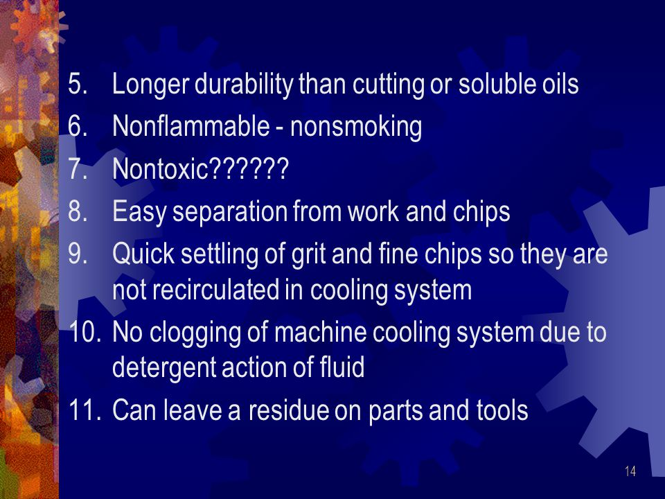 14 5.Longer durability than cutting or soluble oils 6.Nonflammable - nonsmoking 7.Nontoxic?????.