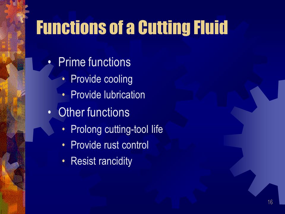 16 Functions of a Cutting Fluid Prime functions Provide cooling Provide lubrication Other functions Prolong cutting-tool life Provide rust control Resist rancidity