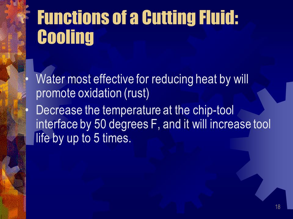 18 Functions of a Cutting Fluid: Cooling Water most effective for reducing heat by will promote oxidation (rust) Decrease the temperature at the chip-tool interface by 50 degrees F, and it will increase tool life by up to 5 times.
