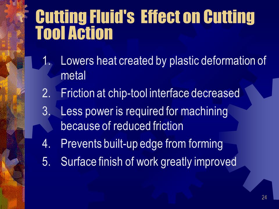 24 Cutting Fluid s Effect on Cutting Tool Action 1.Lowers heat created by plastic deformation of metal 2.Friction at chip-tool interface decreased 3.Less power is required for machining because of reduced friction 4.Prevents built-up edge from forming 5.Surface finish of work greatly improved
