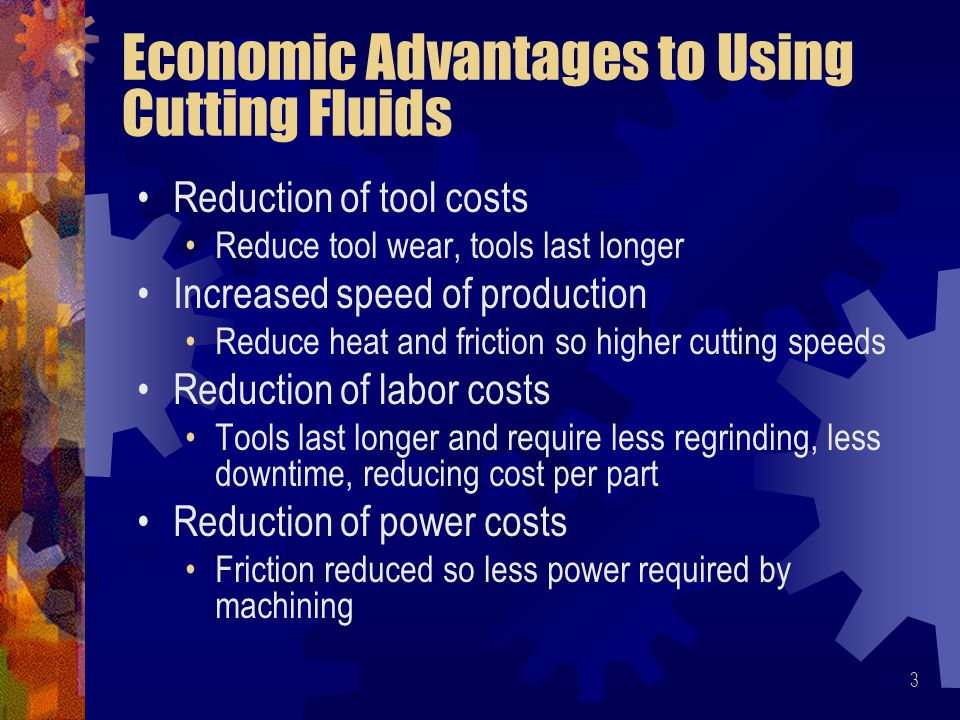 3 Economic Advantages to Using Cutting Fluids Reduction of tool costs Reduce tool wear, tools last longer Increased speed of production Reduce heat and friction so higher cutting speeds Reduction of labor costs Tools last longer and require less regrinding, less downtime, reducing cost per part Reduction of power costs Friction reduced so less power required by machining
