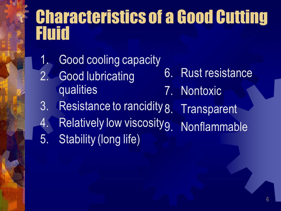 6 Characteristics of a Good Cutting Fluid 1.Good cooling capacity 2.Good lubricating qualities 3.Resistance to rancidity 4.Relatively low viscosity 5.Stability (long life) 6.Rust resistance 7.Nontoxic 8.Transparent 9.Nonflammable