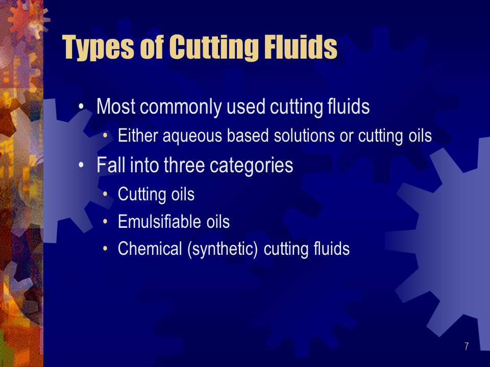 7 Types of Cutting Fluids Most commonly used cutting fluids Either aqueous based solutions or cutting oils Fall into three categories Cutting oils Emulsifiable oils Chemical (synthetic) cutting fluids