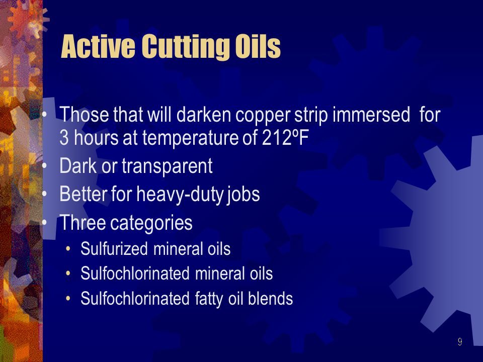 9 Active Cutting Oils Those that will darken copper strip immersed for 3 hours at temperature of 212ºF Dark or transparent Better for heavy-duty jobs Three categories Sulfurized mineral oils Sulfochlorinated mineral oils Sulfochlorinated fatty oil blends