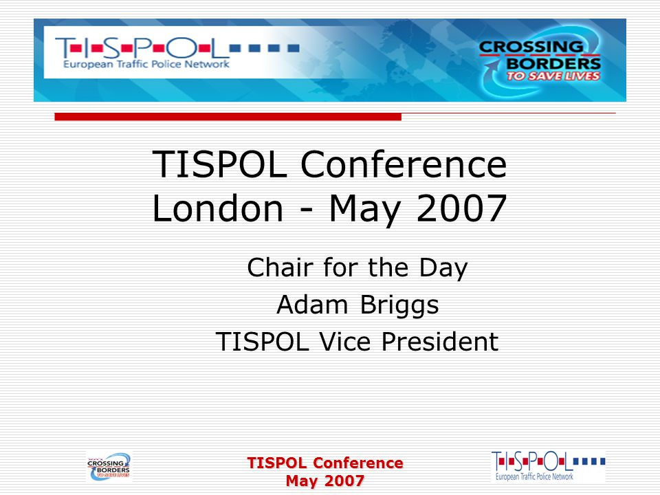 TISPOL Conference May 2007 TISPOL Conference London - May 2007 Chair for the Day Adam Briggs TISPOL Vice President