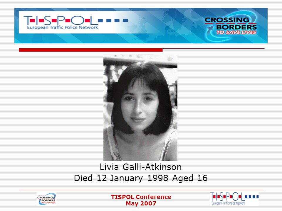 TISPOL Conference May 2007 Livia Galli-Atkinson Died 12 January 1998 Aged 16