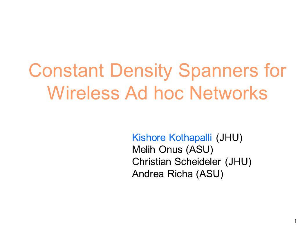 Constant Density Spanners for Wireless Ad hoc Networks Kishore Kothapalli (JHU) Melih Onus (ASU) Christian Scheideler (JHU) Andrea Richa (ASU) 1