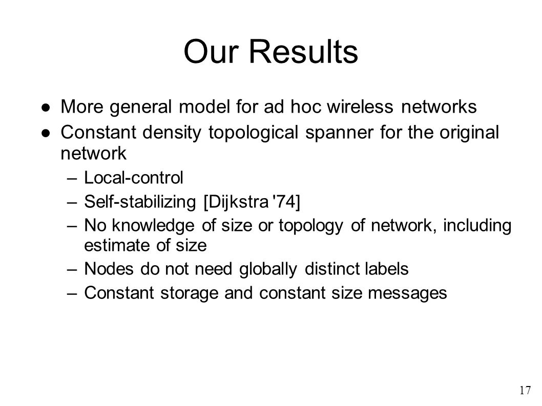 Our Results ●More general model for ad hoc wireless networks ●Constant density topological spanner for the original network –Local-control –Self-stabilizing [Dijkstra 74] –No knowledge of size or topology of network, including estimate of size –Nodes do not need globally distinct labels –Constant storage and constant size messages 17