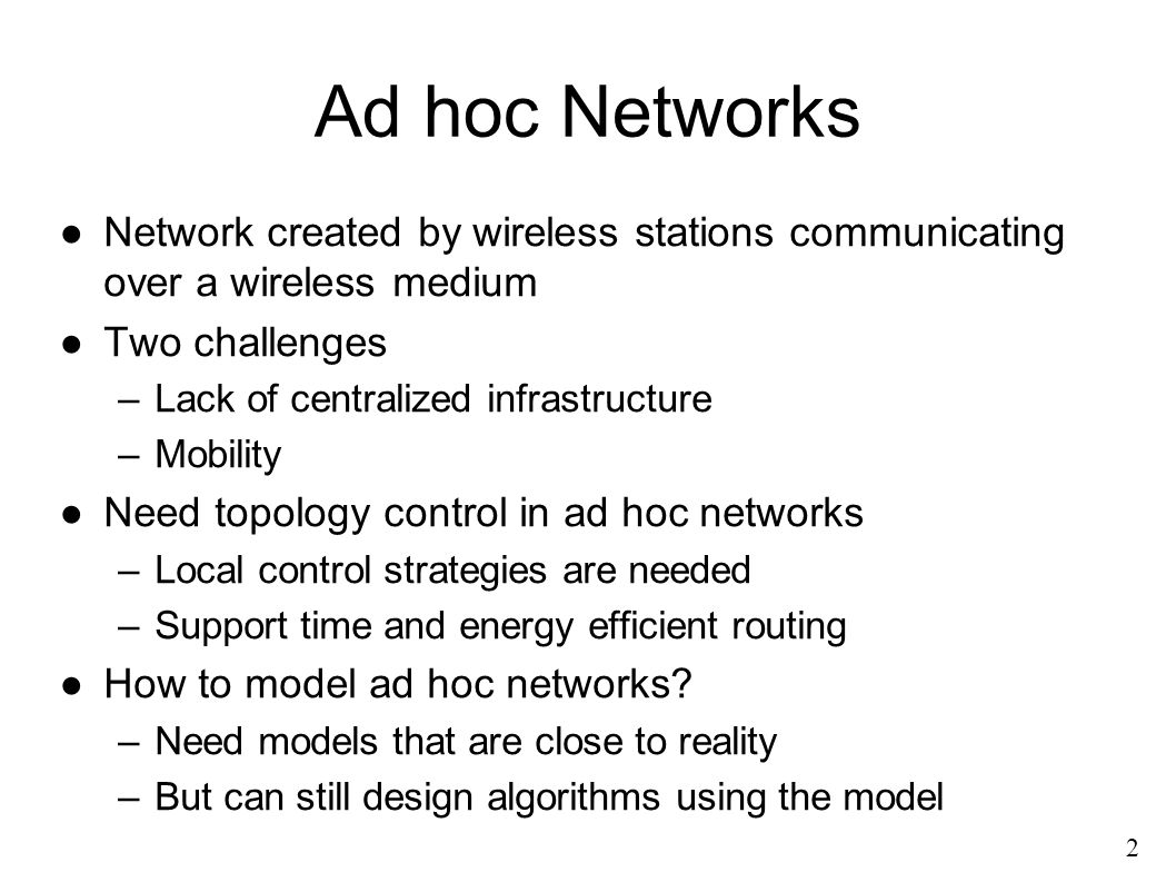 Ad hoc Networks ●Network created by wireless stations communicating over a wireless medium ●Two challenges –Lack of centralized infrastructure –Mobility ●Need topology control in ad hoc networks –Local control strategies are needed –Support time and energy efficient routing ●How to model ad hoc networks.
