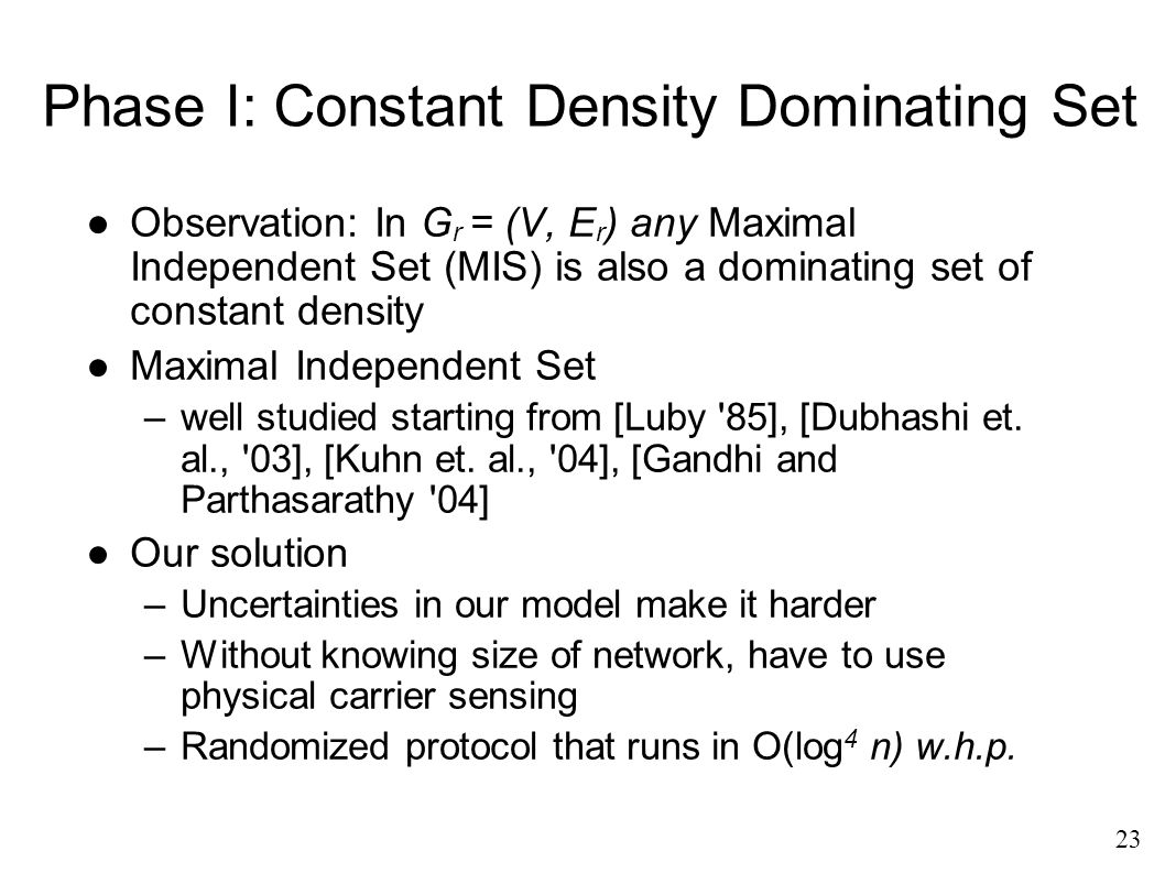 Phase I: Constant Density Dominating Set ●Observation: In G r = (V, E r ) any Maximal Independent Set (MIS) is also a dominating set of constant density ●Maximal Independent Set –well studied starting from [Luby 85], [Dubhashi et.