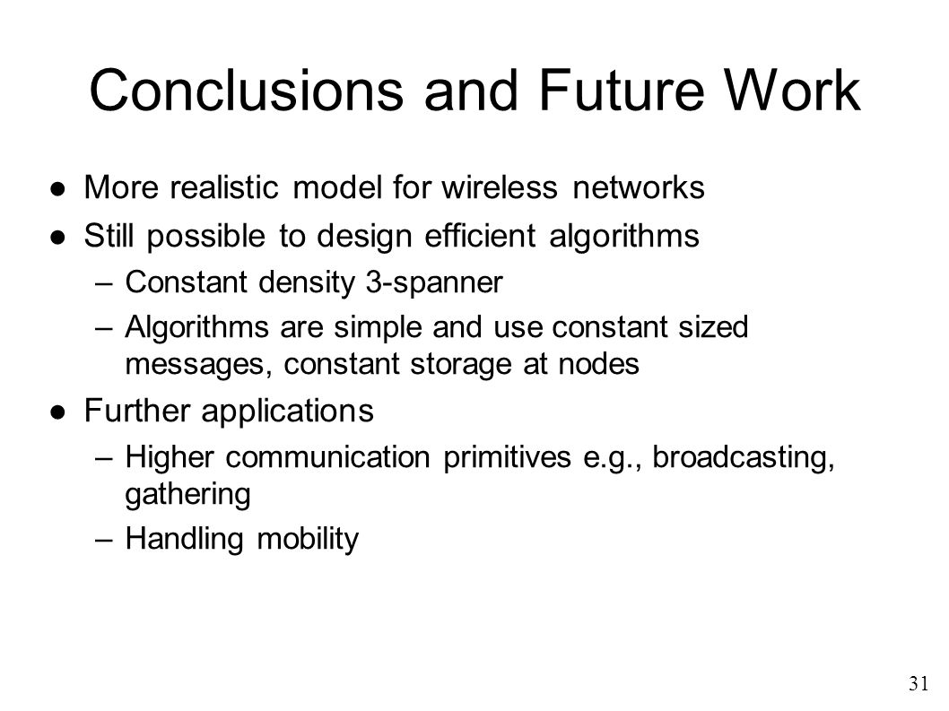 Conclusions and Future Work ●More realistic model for wireless networks ●Still possible to design efficient algorithms –Constant density 3-spanner –Algorithms are simple and use constant sized messages, constant storage at nodes ●Further applications –Higher communication primitives e.g., broadcasting, gathering –Handling mobility 31
