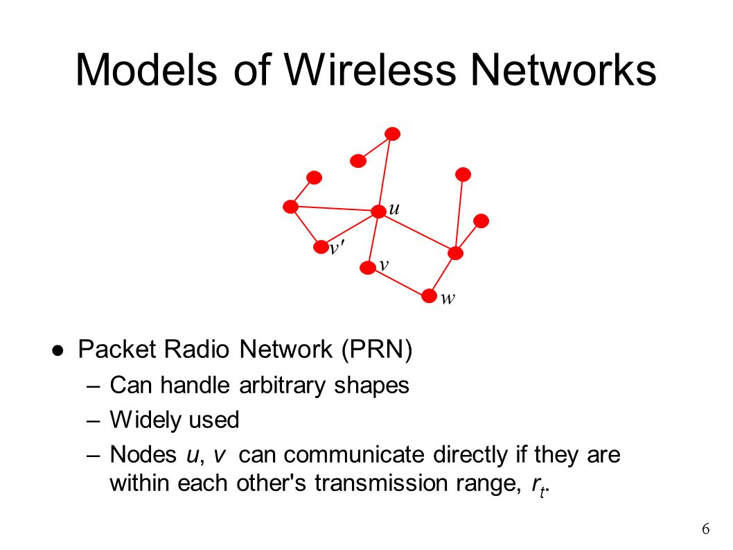 ●Packet Radio Network (PRN) –Can handle arbitrary shapes –Widely used –Nodes u, v can communicate directly if they are within each other s transmission range, r t.