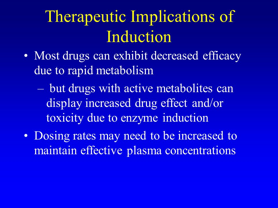 Consequences of Induction Increased rate of metabolism Decrease in drug plasma concentration Enhanced oral first pass metabolism Reduced bioavailabili