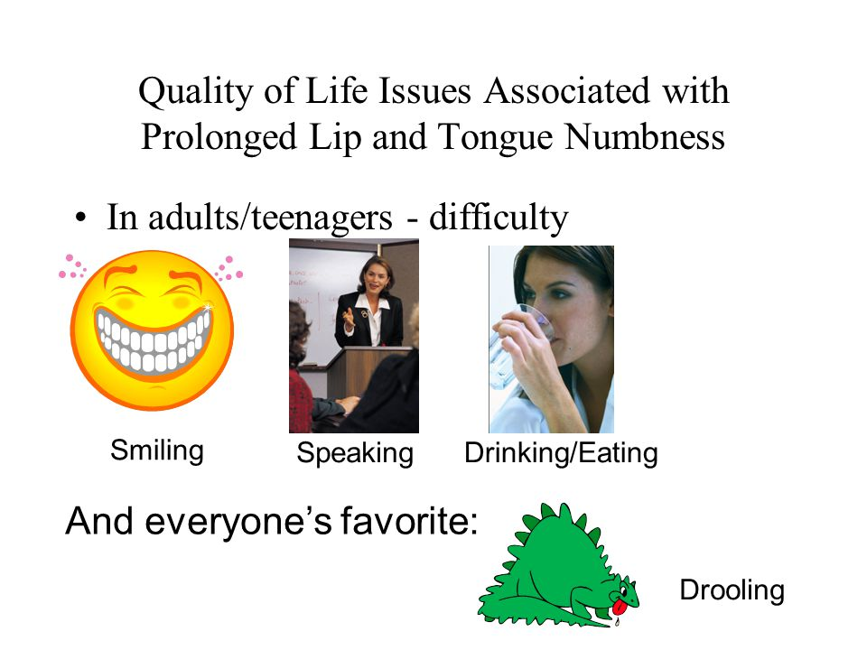 Quality of Life Issues Associated with Prolonged Lip and Tongue Numbness In adults/teenagers - difficulty Smiling SpeakingDrinking/Eating And everyone