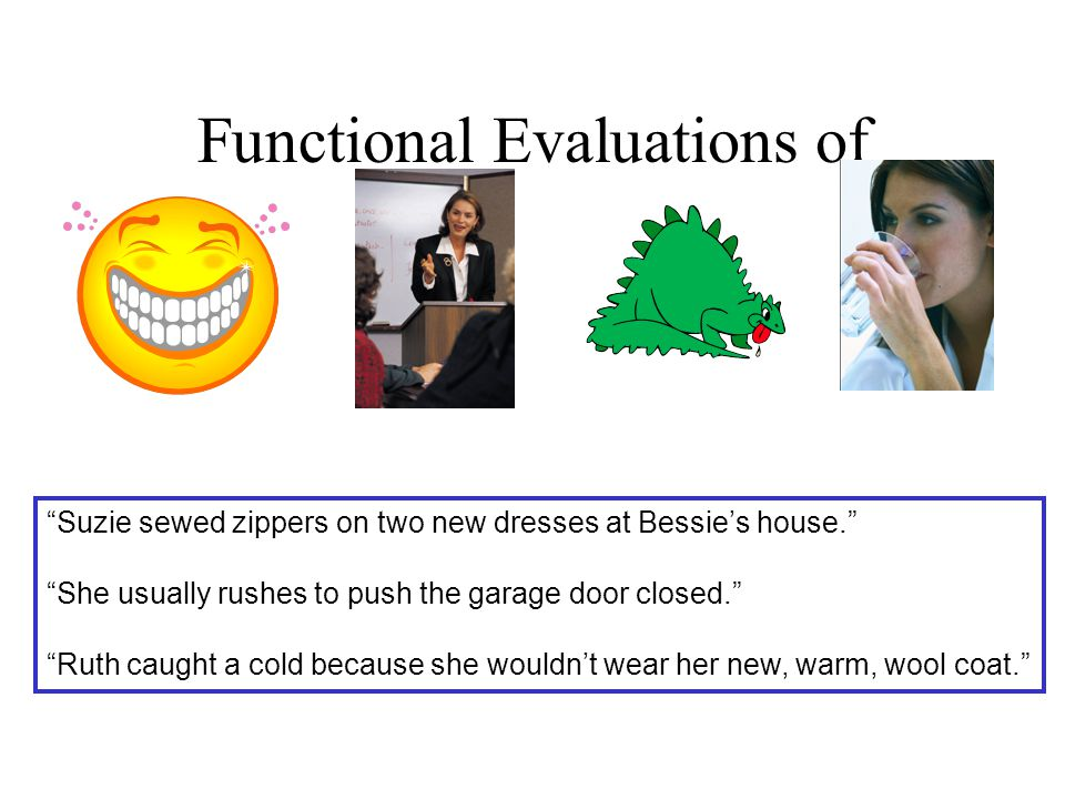 "Functional Evaluations of ""Suzie sewed zippers on two new dresses at Bessie's house."" ""She usually rushes to push the garage door closed."" ""Ruth caugh"