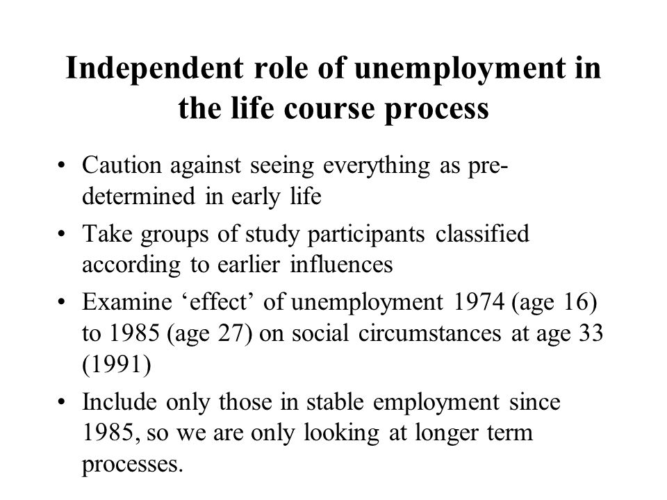 Independent role of unemployment in the life course process Caution against seeing everything as pre- determined in early life Take groups of study participants classified according to earlier influences Examine 'effect' of unemployment 1974 (age 16) to 1985 (age 27) on social circumstances at age 33 (1991) Include only those in stable employment since 1985, so we are only looking at longer term processes.
