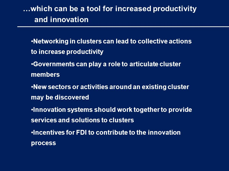 …which can be a tool for increased productivity and innovation Networking in clusters can lead to collective actions to increase productivity Governments can play a role to articulate cluster members New sectors or activities around an existing cluster may be discovered Innovation systems should work together to provide services and solutions to clusters Incentives for FDI to contribute to the innovation process