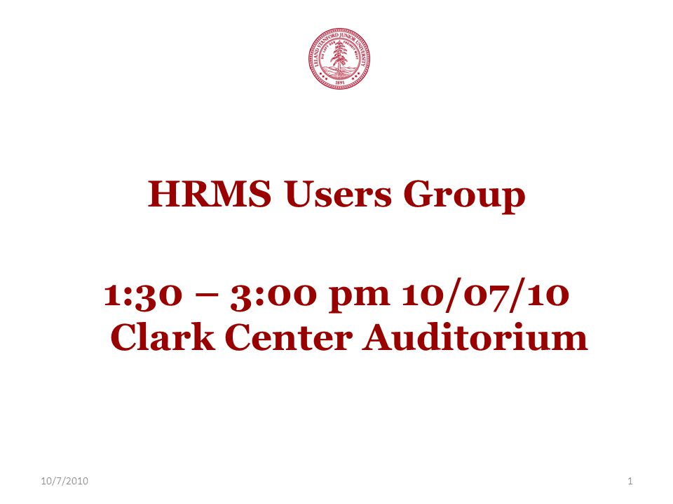 10/7/20101 HRMS Users Group 1:30 – 3:00 pm 10/07/10 Clark Center Auditorium