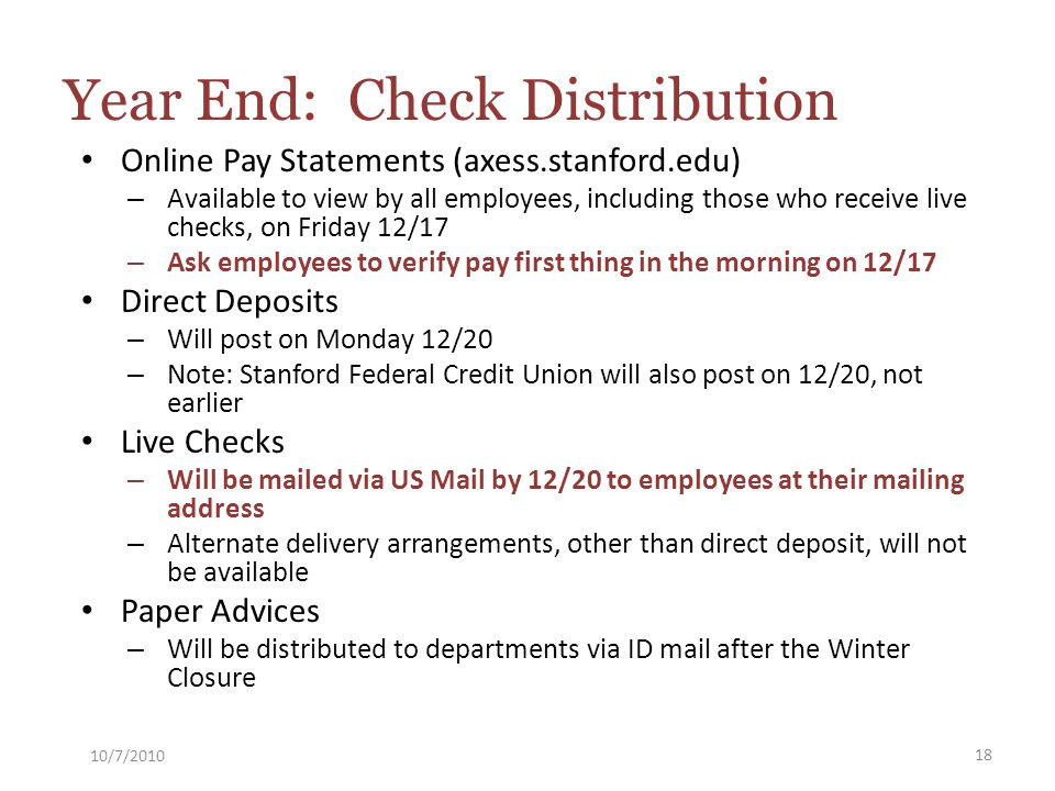 Online Pay Statements (axess.stanford.edu) – Available to view by all employees, including those who receive live checks, on Friday 12/17 – Ask employees to verify pay first thing in the morning on 12/17 Direct Deposits – Will post on Monday 12/20 – Note: Stanford Federal Credit Union will also post on 12/20, not earlier Live Checks – Will be mailed via US Mail by 12/20 to employees at their mailing address – Alternate delivery arrangements, other than direct deposit, will not be available Paper Advices – Will be distributed to departments via ID mail after the Winter Closure 10/7/2010 18 Year End: Check Distribution