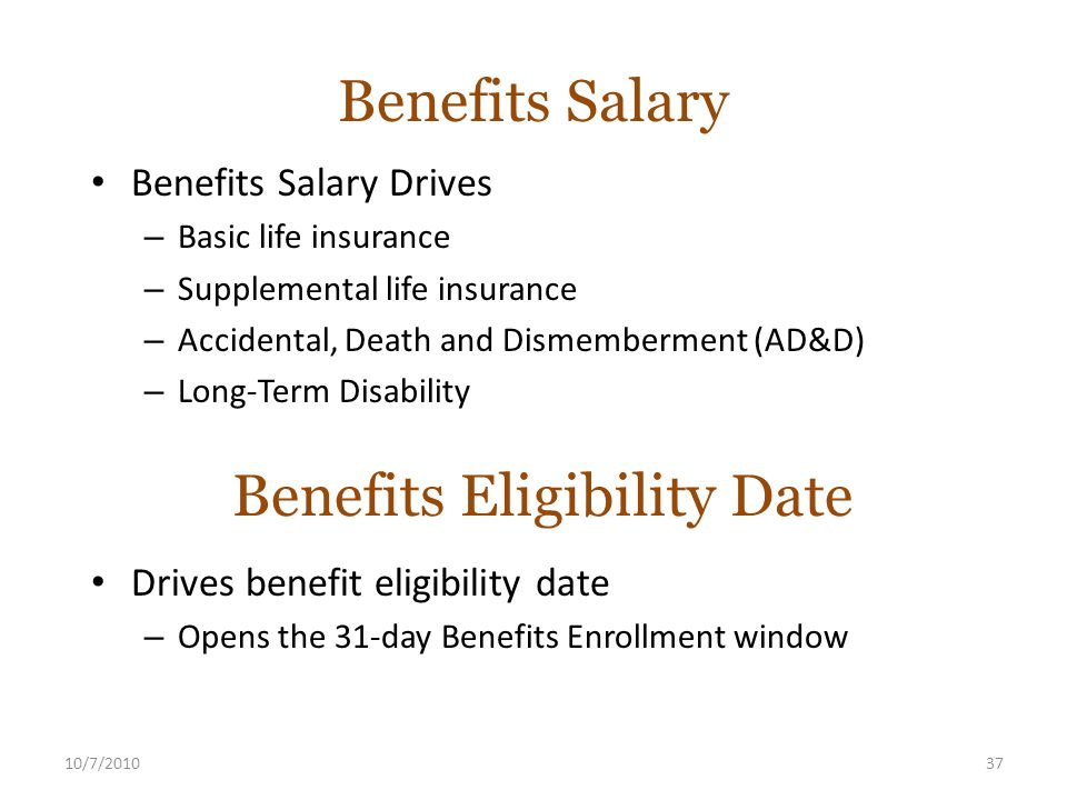 10/7/201037 Benefits Salary Benefits Salary Drives – Basic life insurance – Supplemental life insurance – Accidental, Death and Dismemberment (AD&D) – Long-Term Disability Benefits Eligibility Date Drives benefit eligibility date – Opens the 31-day Benefits Enrollment window
