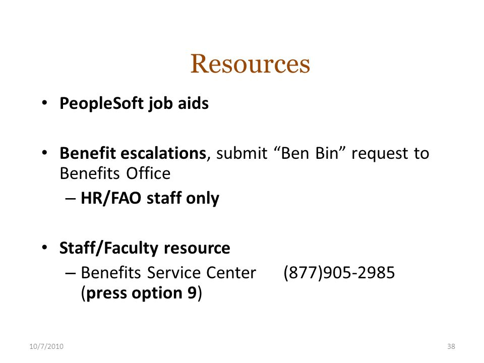 10/7/201038 PeopleSoft job aids Benefit escalations, submit Ben Bin request to Benefits Office – HR/FAO staff only Staff/Faculty resource – Benefits Service Center (877)905-2985 (press option 9) Resources