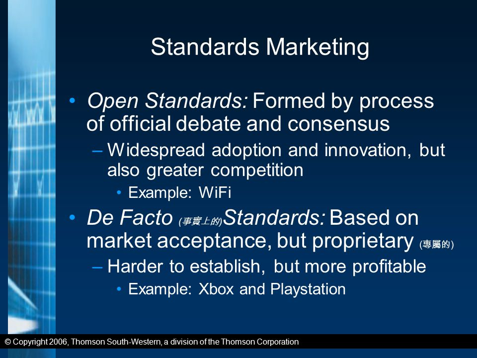 © Copyright 2006, Thomson South-Western, a division of the Thomson Corporation Standards Marketing Open Standards: Formed by process of official debate and consensus –Widespread adoption and innovation, but also greater competition Example: WiFi De Facto ( 事實上的 ) Standards: Based on market acceptance, but proprietary ( 專屬的 ) –Harder to establish, but more profitable Example: Xbox and Playstation