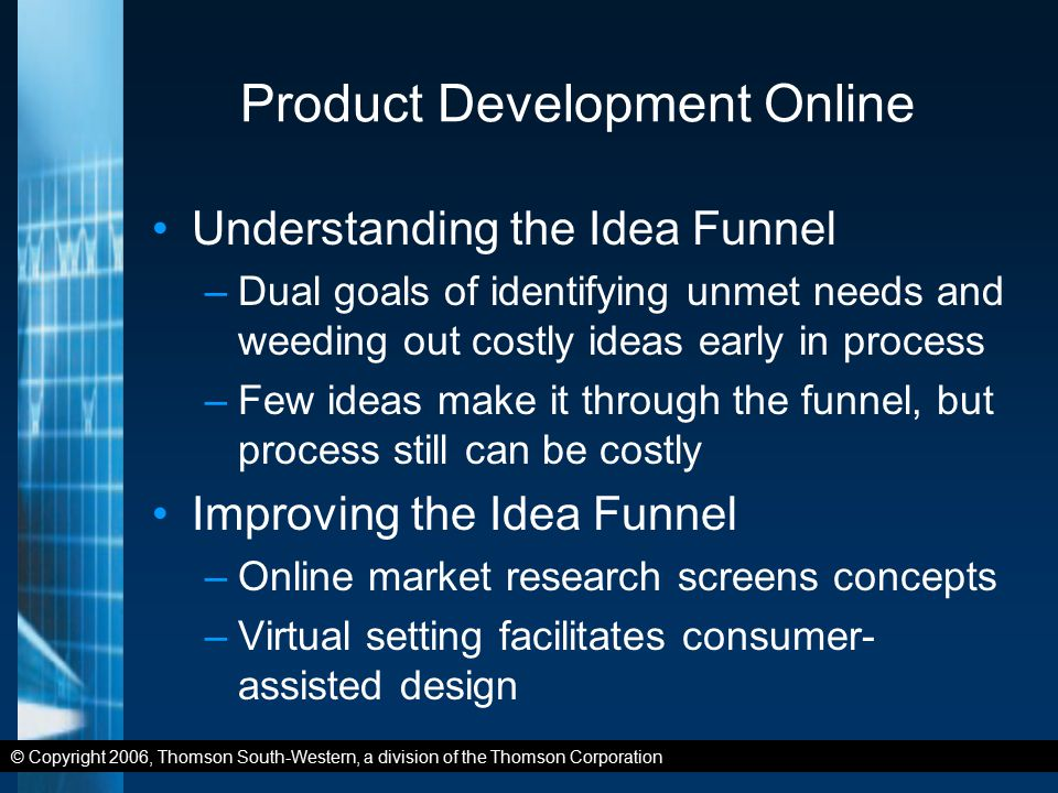© Copyright 2006, Thomson South-Western, a division of the Thomson Corporation Product Development Online Understanding the Idea Funnel –Dual goals of identifying unmet needs and weeding out costly ideas early in process –Few ideas make it through the funnel, but process still can be costly Improving the Idea Funnel –Online market research screens concepts –Virtual setting facilitates consumer- assisted design