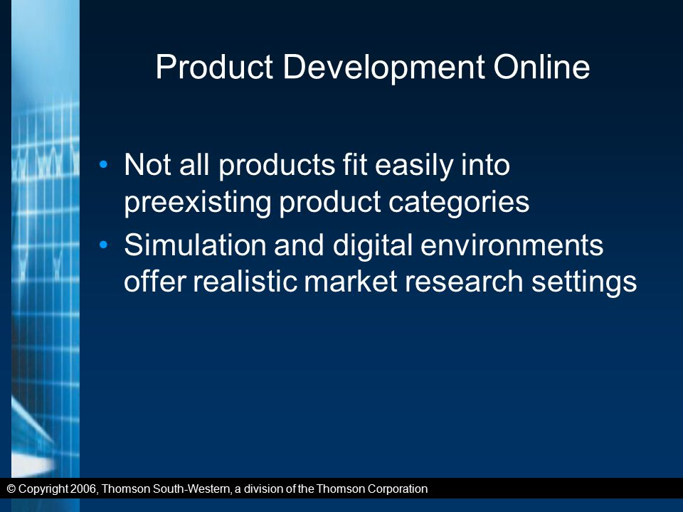 © Copyright 2006, Thomson South-Western, a division of the Thomson Corporation Product Development Online Not all products fit easily into preexisting product categories Simulation and digital environments offer realistic market research settings