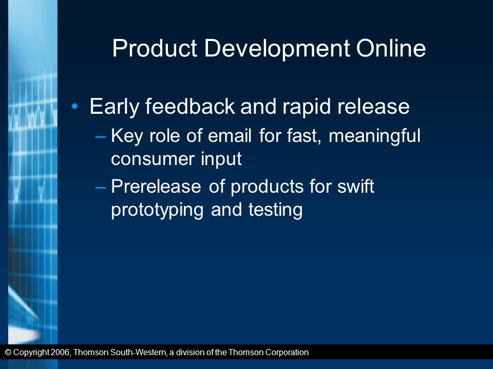 © Copyright 2006, Thomson South-Western, a division of the Thomson Corporation Product Development Online Early feedback and rapid release –Key role of email for fast, meaningful consumer input –Prerelease of products for swift prototyping and testing