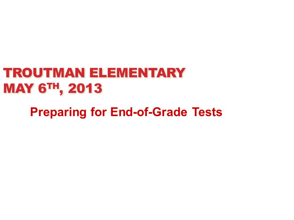 TROUTMAN ELEMENTARY MAY 6 TH, 2013 Preparing for End-of-Grade Tests