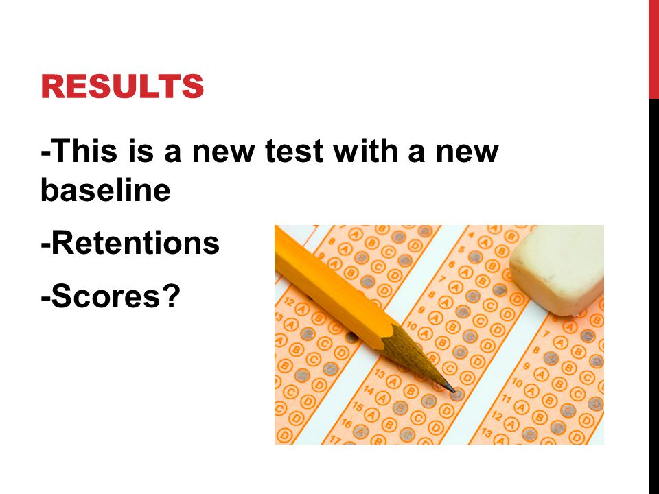 RESULTS -This is a new test with a new baseline -Retentions -Scores?