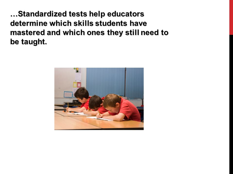 …Standardized tests help educators determine which skills students have mastered and which ones they still need to be taught.