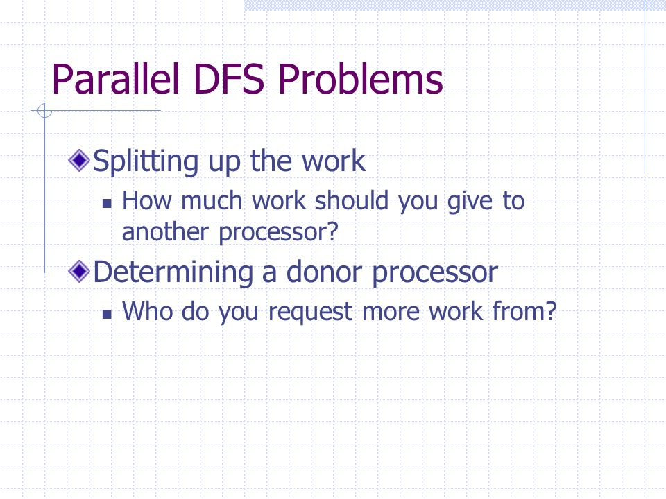 Parallel DFS Problems Splitting up the work How much work should you give to another processor? Determining a donor processor Who do you request more