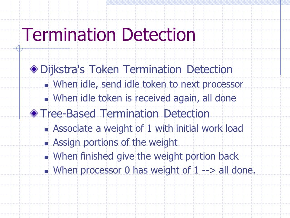 Termination Detection Dijkstra's Token Termination Detection When idle, send idle token to next processor When idle token is received again, all done