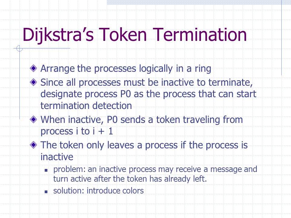 Dijkstra's Token Termination Arrange the processes logically in a ring Since all processes must be inactive to terminate, designate process P0 as the