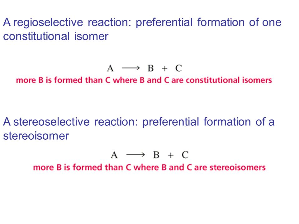 A regioselective reaction: preferential formation of one constitutional isomer A stereoselective reaction: preferential formation of a stereoisomer