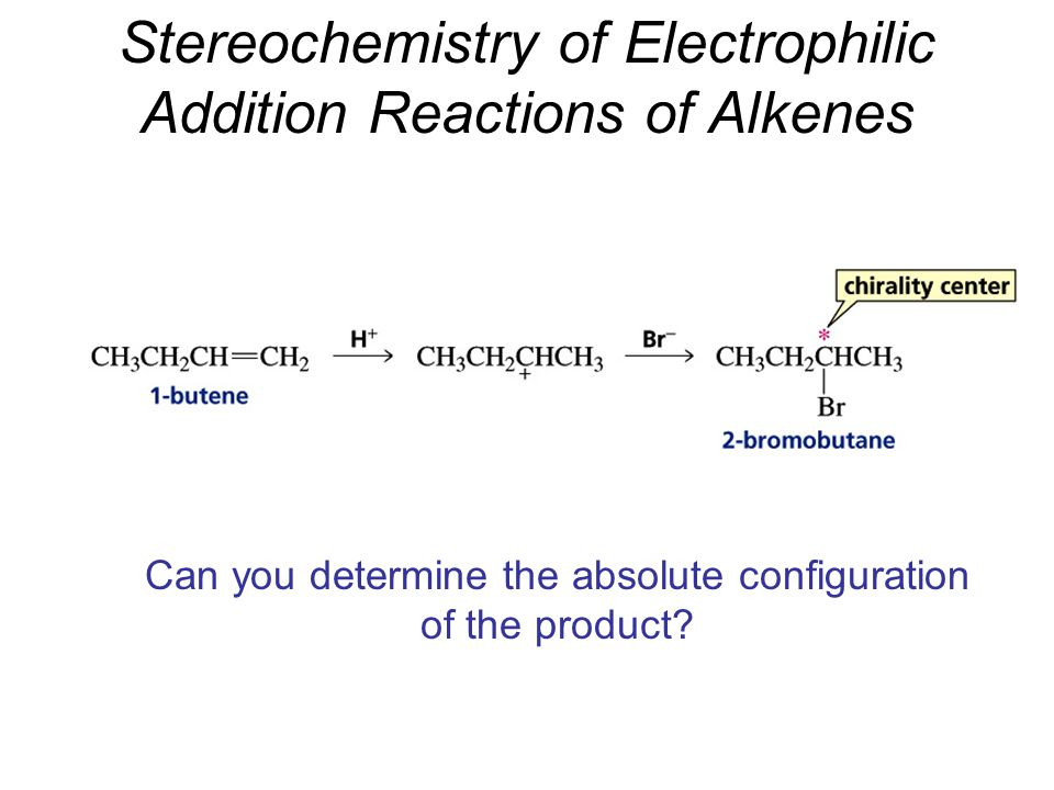 Stereochemistry of Electrophilic Addition Reactions of Alkenes Can you determine the absolute configuration of the product?