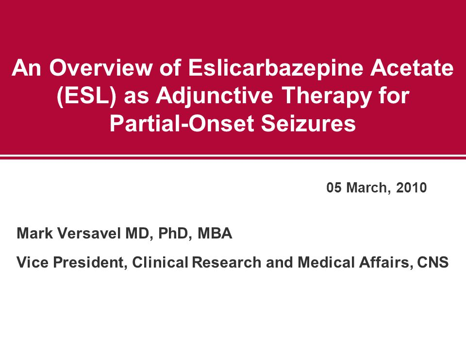 An Overview of Eslicarbazepine Acetate (ESL) as Adjunctive Therapy for Partial-Onset Seizures Mark Versavel MD, PhD, MBA Vice President, Clinical Research and Medical Affairs, CNS 05 March, 2010