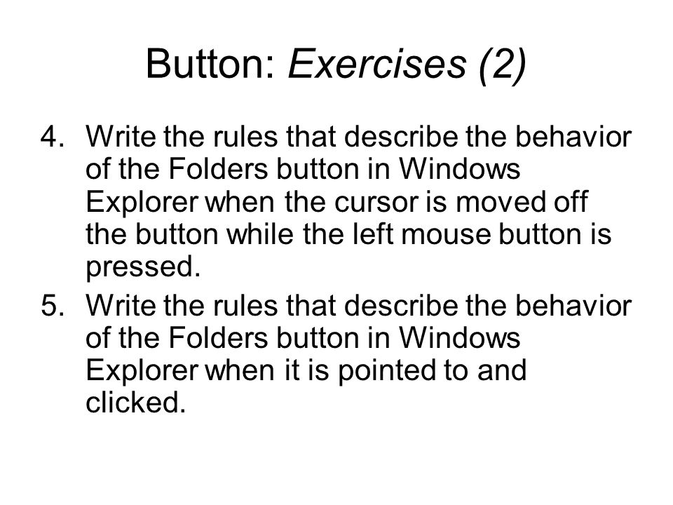 Button: Exercises (2) 4.Write the rules that describe the behavior of the Folders button in Windows Explorer when the cursor is moved off the button w