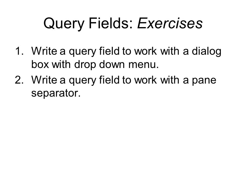Query Fields: Exercises 1.Write a query field to work with a dialog box with drop down menu. 2.Write a query field to work with a pane separator.
